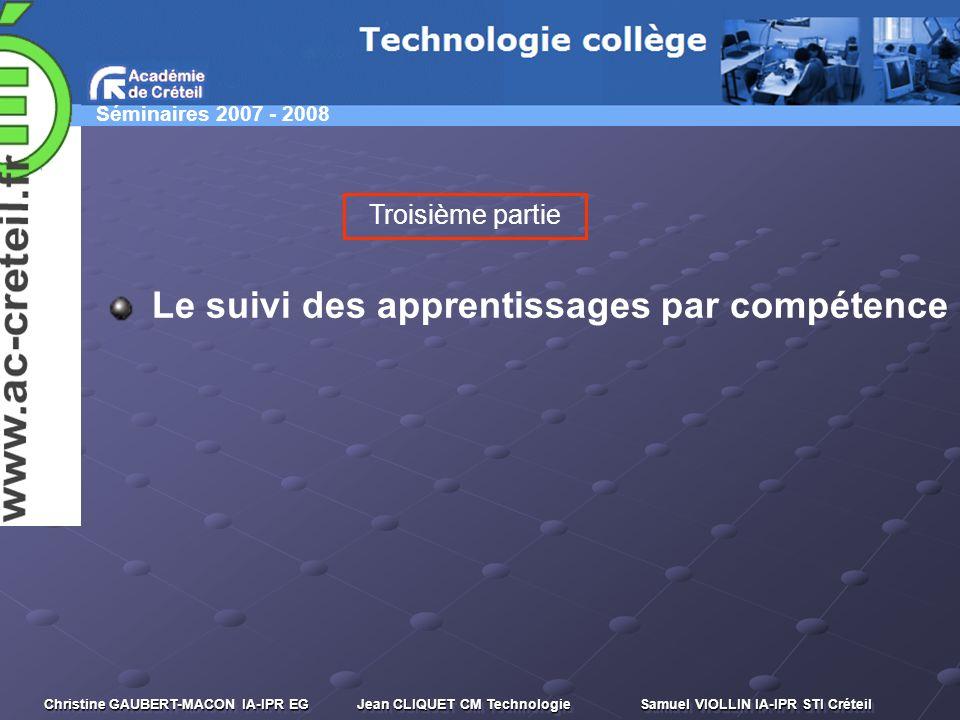 Séminaires 2007 - 2008 Christine GAUBERT-MACON IA-IPR EG Jean CLIQUET CM Technologie Samuel VIOLLIN IA-IPR STI Créteil Le suivi des apprentissages par