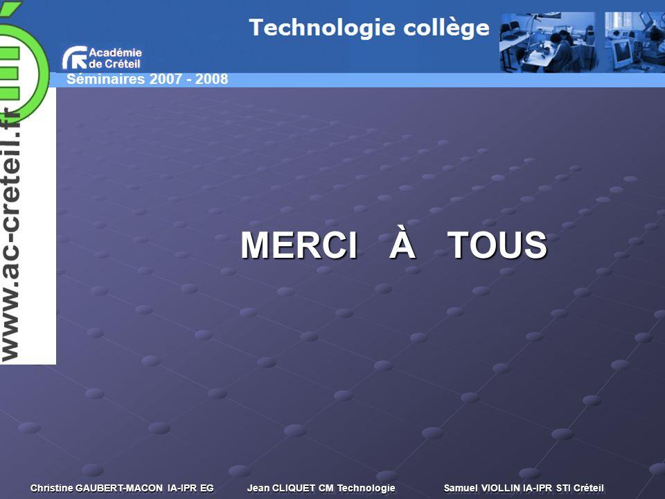 Séminaires 2007 - 2008 Christine GAUBERT-MACON IA-IPR EG Jean CLIQUET CM Technologie Samuel VIOLLIN IA-IPR STI Créteil MERCI À TOUS MERCI À TOUS