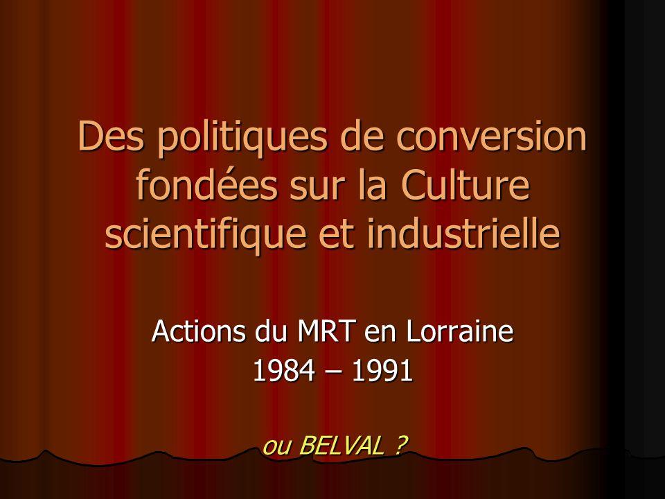 Des politiques de conversion fondées sur la Culture scientifique et industrielle Actions du MRT en Lorraine 1984 – 1991 ou BELVAL