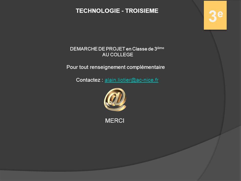 TECHNOLOGIE - TROISIEME 3e3e DEMARCHE DE PROJET en Classe de 3 ième AU COLLEGE Pour tout renseignement complémentaire Contactez : alain.liotier@ac-nice.fralain.liotier@ac-nice.fr MERCI