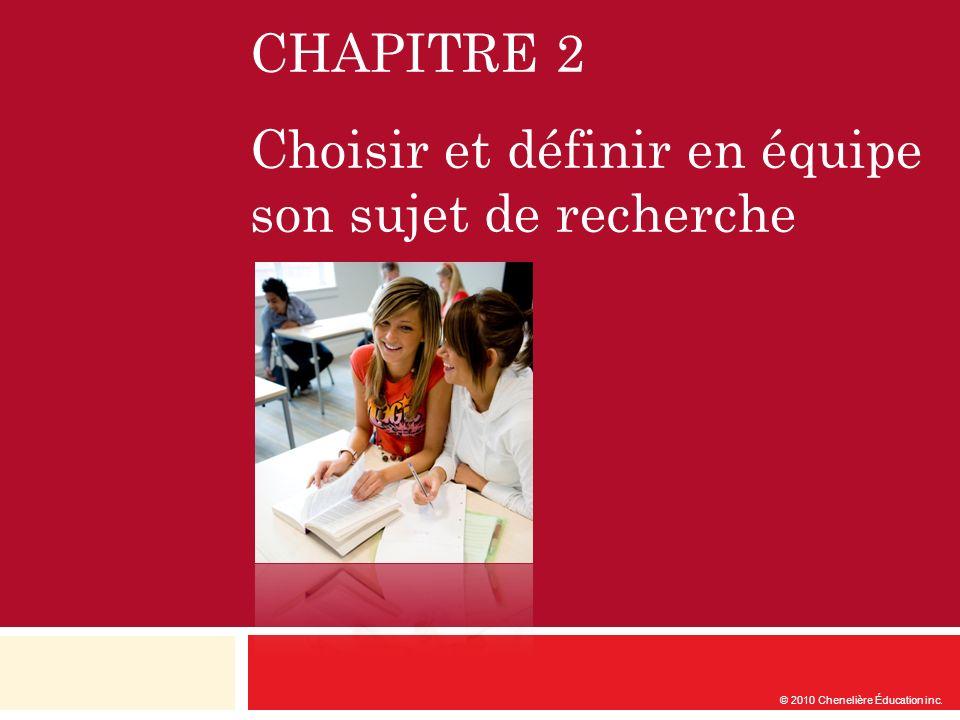CHAPITRE 2 Choisir et définir en équipe son sujet de recherche © 2010 Chenelière Éducation inc.
