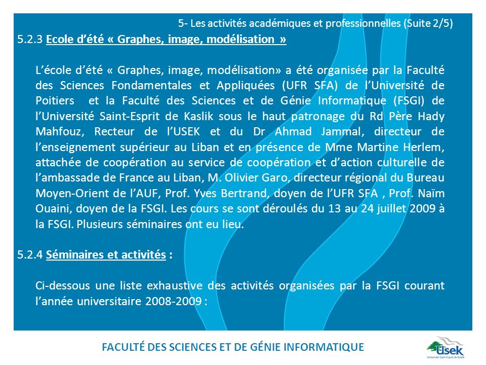 5.2.3 Ecole dété « Graphes, image, modélisation » Lécole dété « Graphes, image, modélisation» a été organisée par la Faculté des Sciences Fondamentales et Appliquées (UFR SFA) de lUniversité de Poitiers et la Faculté des Sciences et de Génie Informatique (FSGI) de lUniversité Saint-Esprit de Kaslik sous le haut patronage du Rd Père Hady Mahfouz, Recteur de lUSEK et du Dr Ahmad Jammal, directeur de lenseignement supérieur au Liban et en présence de Mme Martine Herlem, attachée de coopération au service de coopération et daction culturelle de lambassade de France au Liban, M.