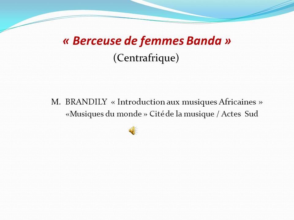 « Berceuse de femmes Banda » (Centrafrique) M. BRANDILY « Introduction aux musiques Africaines » «Musiques du monde » Cité de la musique / Actes Sud