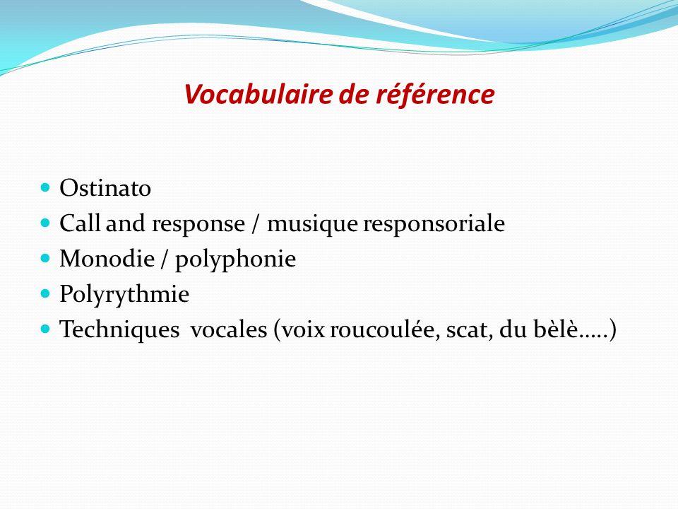 Vocabulaire de référence Ostinato Call and response / musique responsoriale Monodie / polyphonie Polyrythmie Techniques vocales (voix roucoulée, scat,