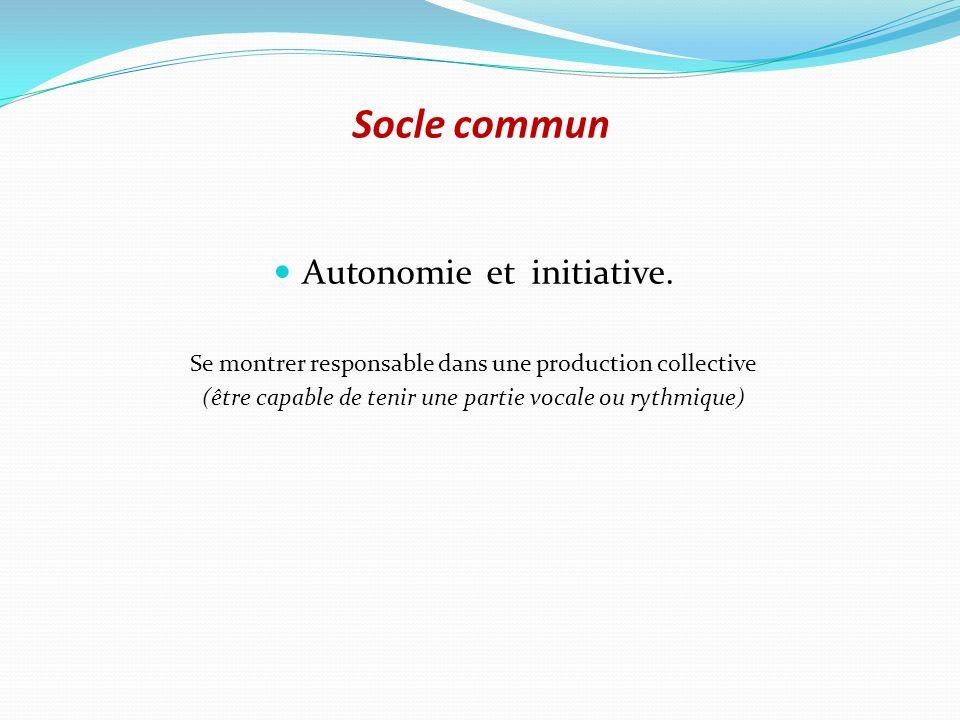 Socle commun Autonomie et initiative. Se montrer responsable dans une production collective (être capable de tenir une partie vocale ou rythmique)