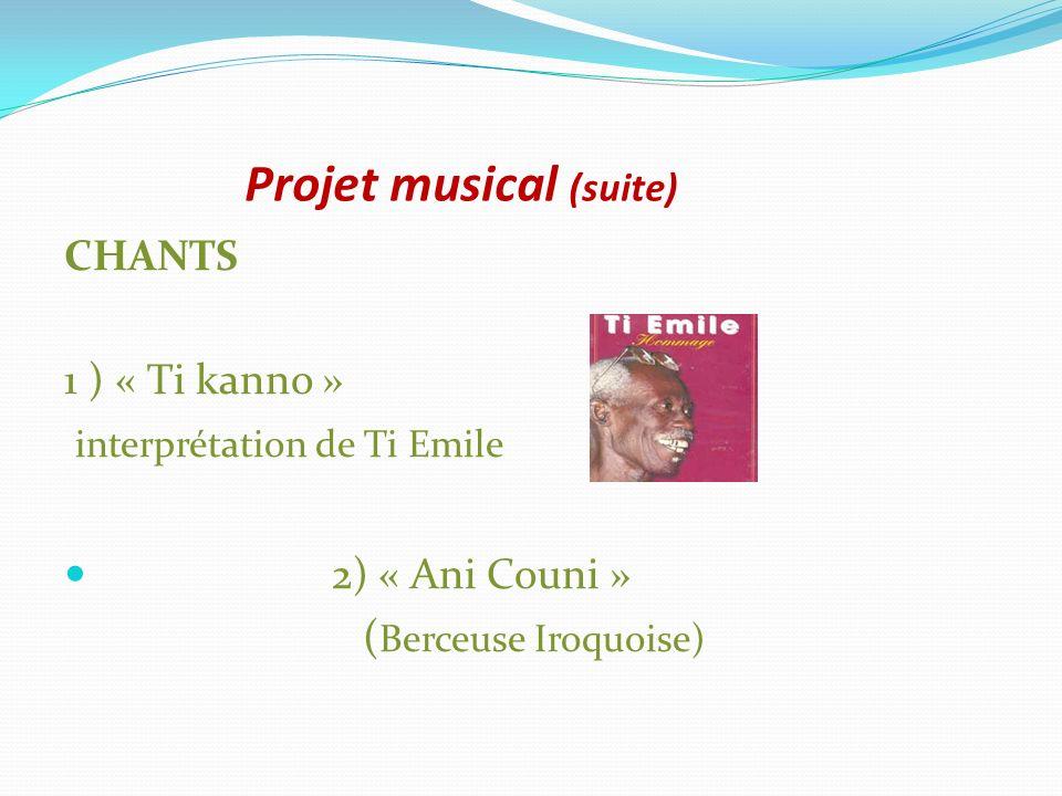 Projet musical (suite) CHANTS 1 ) « Ti kanno » interprétation de Ti Emile 2) « Ani Couni » ( Berceuse Iroquoise)