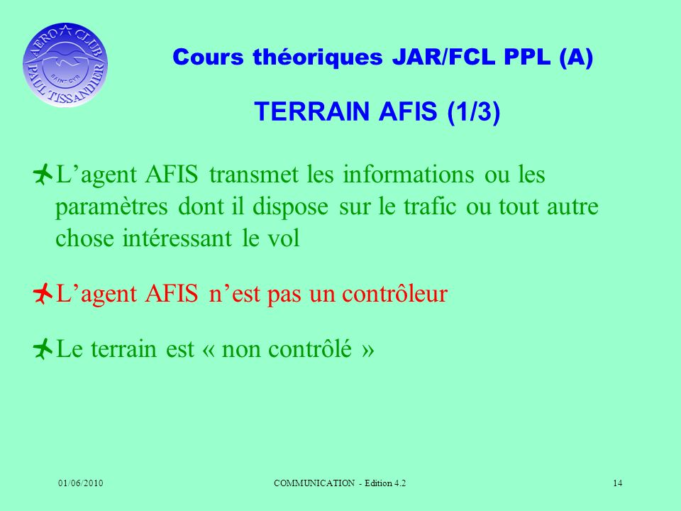 Cours théoriques JAR/FCL PPL (A) 01/06/2010COMMUNICATION - Edition 4.214 TERRAIN AFIS (1/3) Lagent AFIS transmet les informations ou les paramètres do