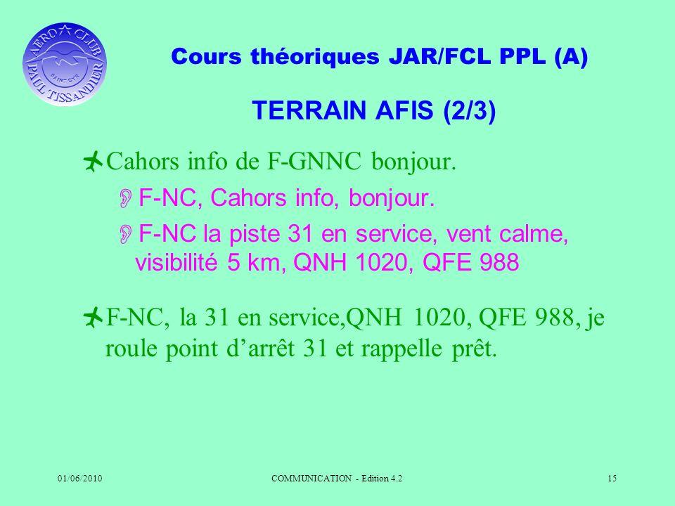 Cours théoriques JAR/FCL PPL (A) 01/06/2010COMMUNICATION - Edition 4.215 TERRAIN AFIS (2/3) Cahors info de F-GNNC bonjour. F-NC, Cahors info, bonjour.