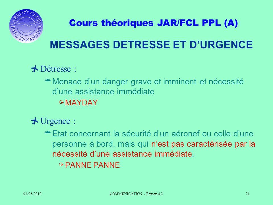 Cours théoriques JAR/FCL PPL (A) 01/06/2010COMMUNICATION - Edition 4.221 MESSAGES DETRESSE ET DURGENCE Détresse : Menace dun danger grave et imminent