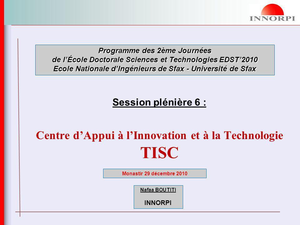 Session plénière 6 : Centre dAppui à lInnovation et à la Technologie TISC Programme des 2ème Journées de lÉcole Doctorale Sciences et Technologies EDST2010 Ecole Nationale dIngénieurs de Sfax - Université de Sfax Monastir 29 décembre 2010 Nafaa BOUTITI INNORPI