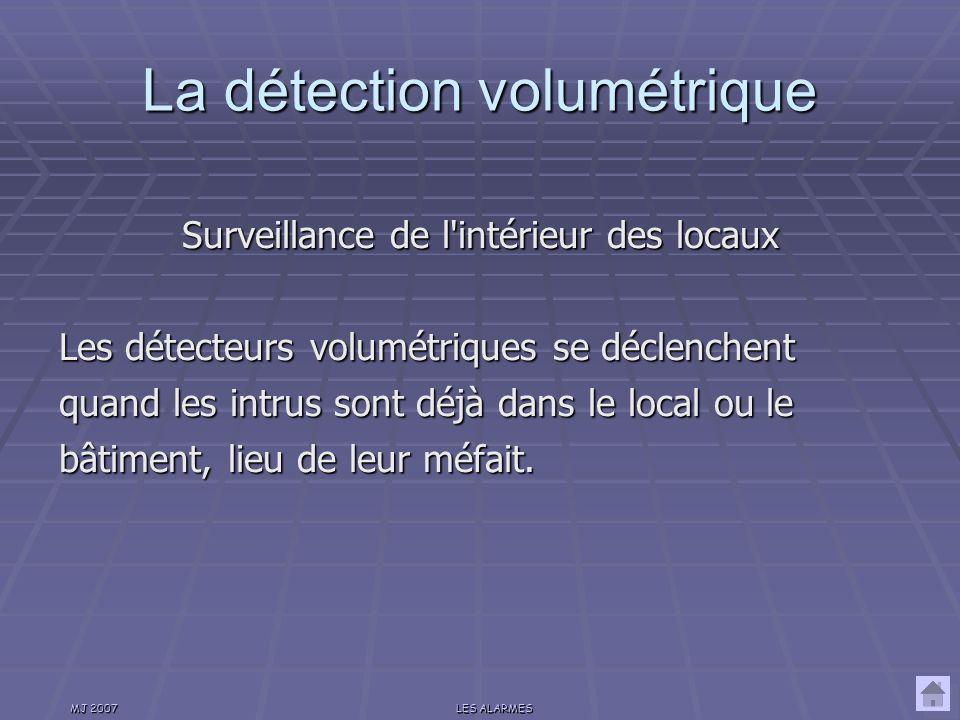 MJ 2007LES ALARMES La détection périmètrique Surveillance du périmètre des locaux Les détecteurs périmètriques réagissent aux contacts, chocs, bris de vitre, quand les intrus se préparent à entrer dans l enceinte protégée.