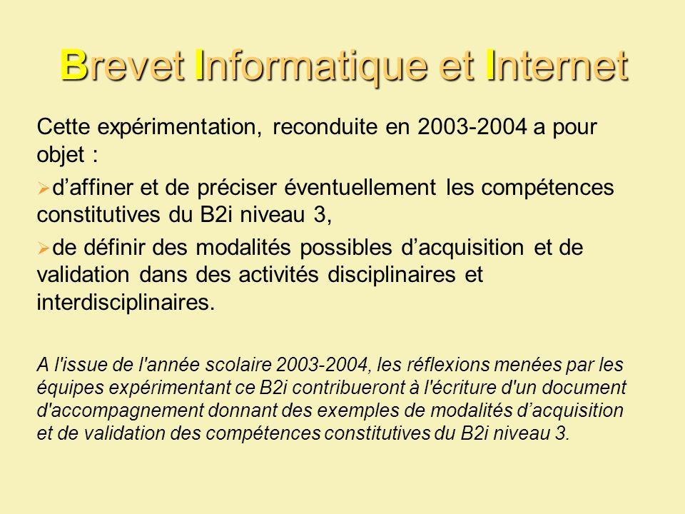 Brevet Informatique et Internet Cette expérimentation, reconduite en 2003-2004 a pour objet : daffiner et de préciser éventuellement les compétences constitutives du B2i niveau 3, de définir des modalités possibles dacquisition et de validation dans des activités disciplinaires et interdisciplinaires.