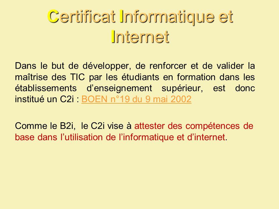 Certificat Informatique et Internet Dans le but de développer, de renforcer et de valider la maîtrise des TIC par les étudiants en formation dans les établissements denseignement supérieur, est donc institué un C2i : BOEN n°19 du 9 mai 2002BOEN n°19 du 9 mai 2002 Comme le B2i, le C2i vise à attester des compétences de base dans lutilisation de linformatique et dinternet.