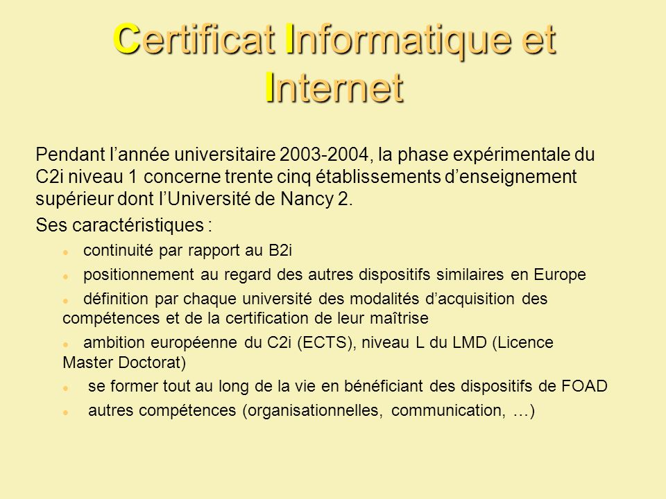 Certificat Informatique et Internet Pendant lannée universitaire 2003-2004, la phase expérimentale du C2i niveau 1 concerne trente cinq établissements denseignement supérieur dont lUniversité de Nancy 2.