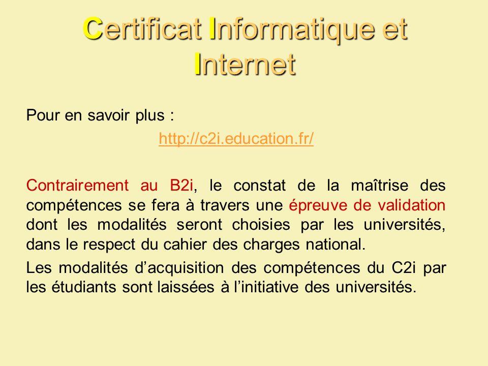 Certificat Informatique et Internet Pour en savoir plus : http://c2i.education.fr/ Contrairement au B2i, le constat de la maîtrise des compétences se