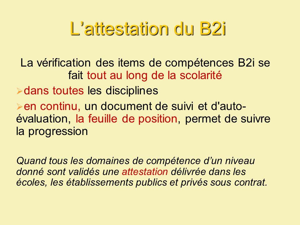 Lattestation du B2i La vérification des items de compétences B2i se fait tout au long de la scolarité dans toutes les disciplines en continu, un docum