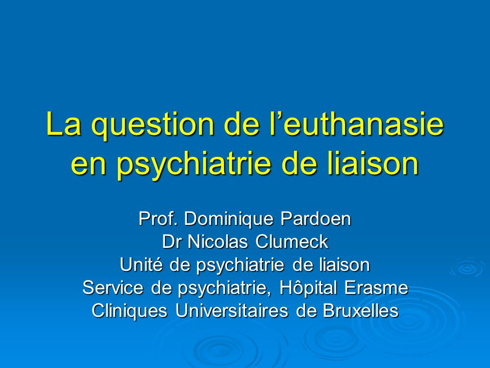 La question de leuthanasie en psychiatrie de liaison Prof. Dominique Pardoen Dr Nicolas Clumeck Unité de psychiatrie de liaison Service de psychiatrie
