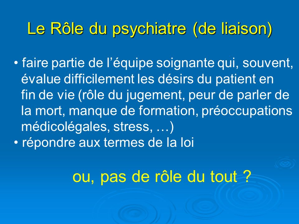 Le Rôle du psychiatre (de liaison) faire partie de léquipe soignante qui, souvent, évalue difficilement les désirs du patient en fin de vie (rôle du j