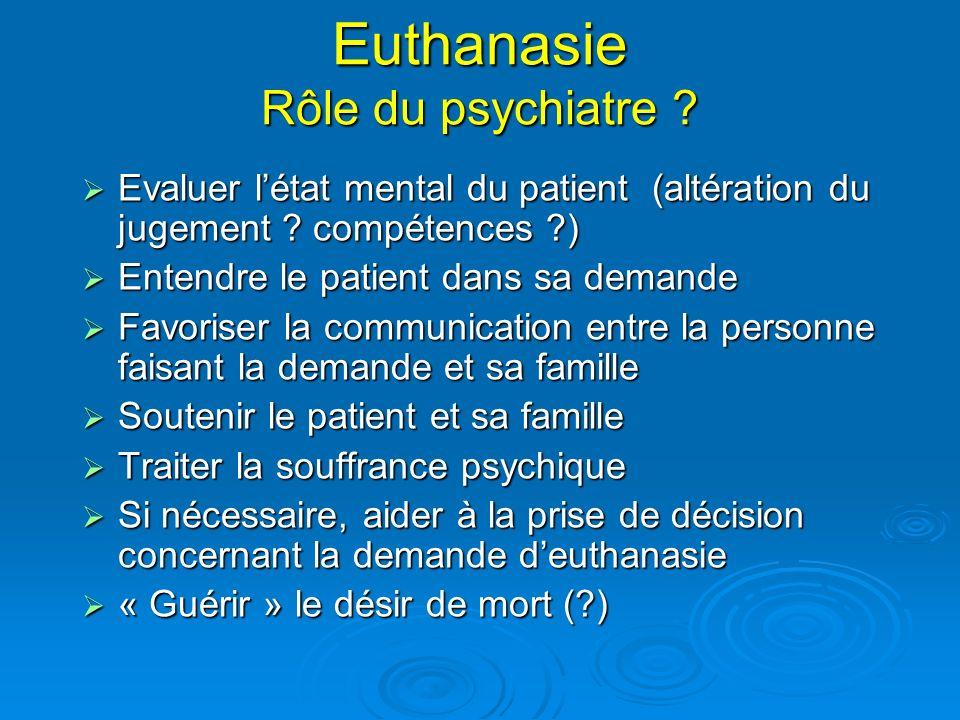 Euthanasie Rôle du psychiatre ? Evaluer létat mental du patient (altération du jugement ? compétences ?) Evaluer létat mental du patient (altération d