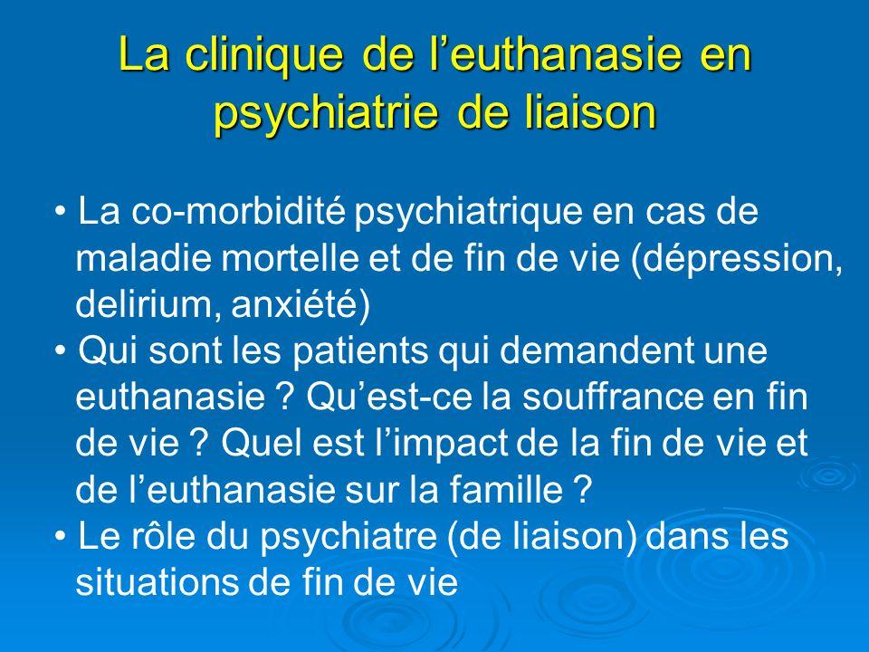 La clinique de leuthanasie en psychiatrie de liaison La co-morbidité psychiatrique en cas de maladie mortelle et de fin de vie (dépression, delirium,