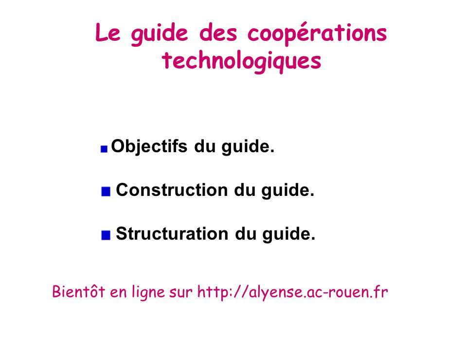 Le guide des coopérations technologiques Objectifs du guide. Construction du guide. Structuration du guide. Bientôt en ligne sur http://alyense.ac-rou