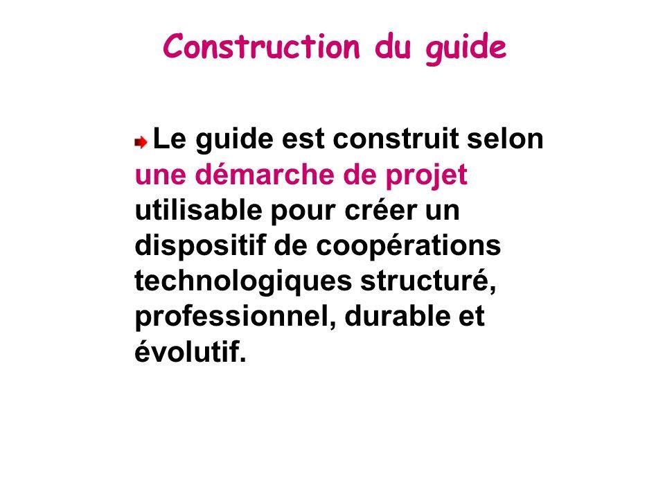 Construction du guide Le guide est construit selon une démarche de projet utilisable pour créer un dispositif de coopérations technologiques structuré