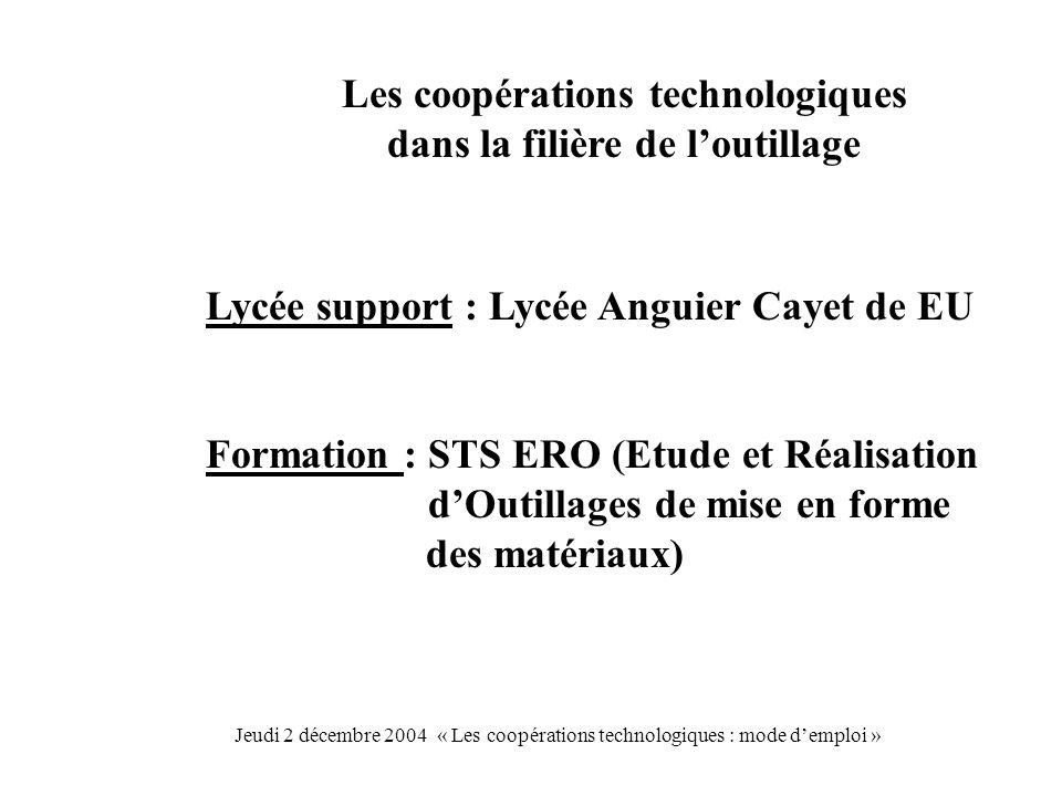 Les coopérations technologiques dans la filière de loutillage Lycée support : Lycée Anguier Cayet de EU Formation : STS ERO (Etude et Réalisation dOutillages de mise en forme des matériaux) Jeudi 2 décembre 2004 « Les coopérations technologiques : mode demploi »