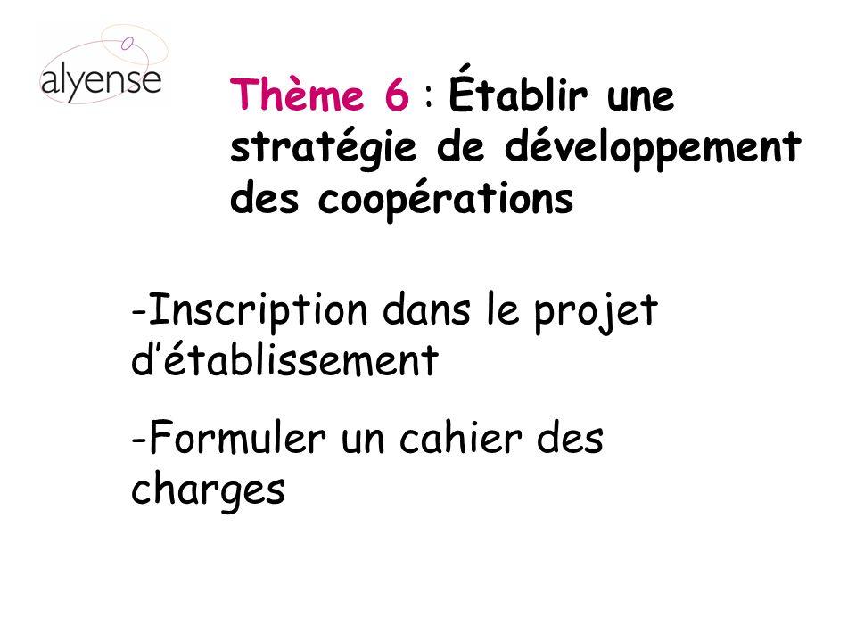 Thème 6 : Établir une stratégie de développement des coopérations -Inscription dans le projet détablissement -Formuler un cahier des charges
