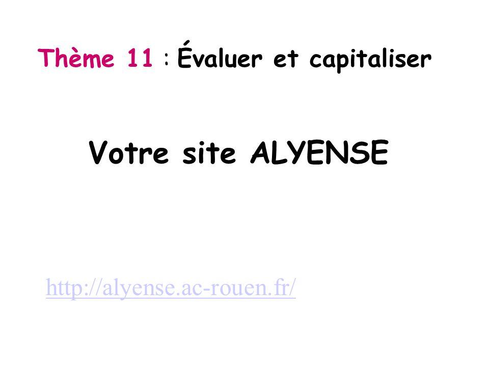 Thème 11 : Évaluer et capitaliser Votre site ALYENSE http://alyense.ac-rouen.fr/