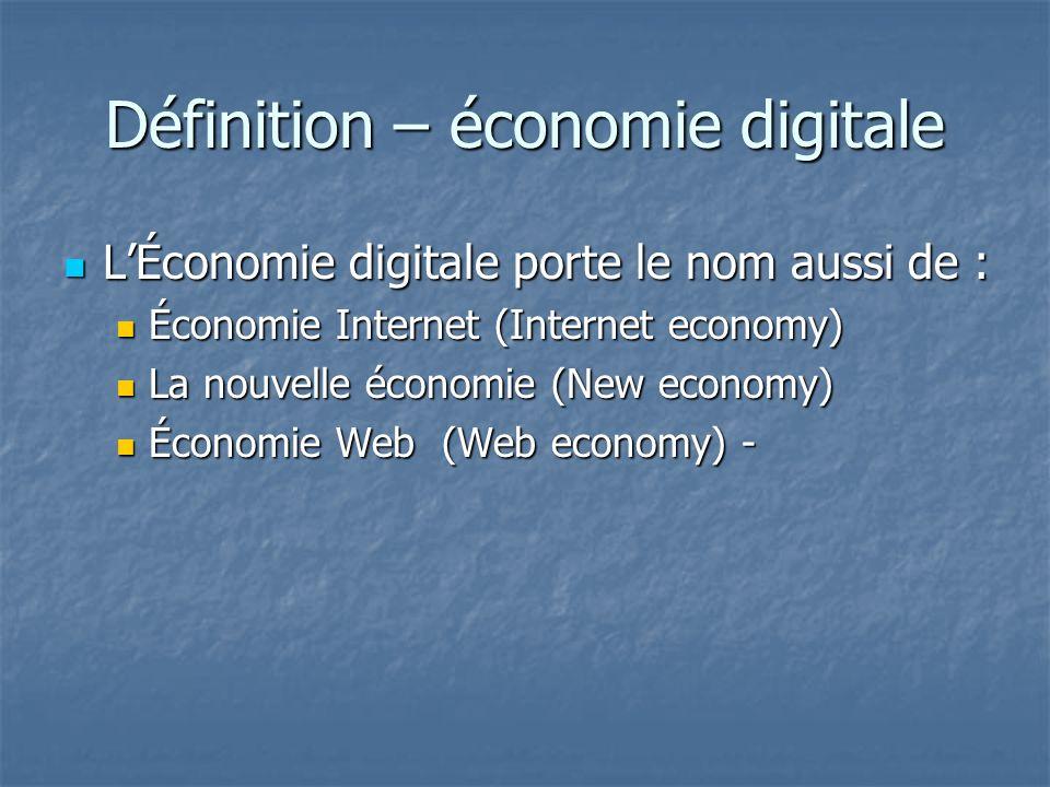 Définition – économie digitale LÉconomie digitale porte le nom aussi de : LÉconomie digitale porte le nom aussi de : Économie Internet (Internet economy) Économie Internet (Internet economy) La nouvelle économie (New economy) La nouvelle économie (New economy) Économie Web (Web economy) - Économie Web (Web economy) -