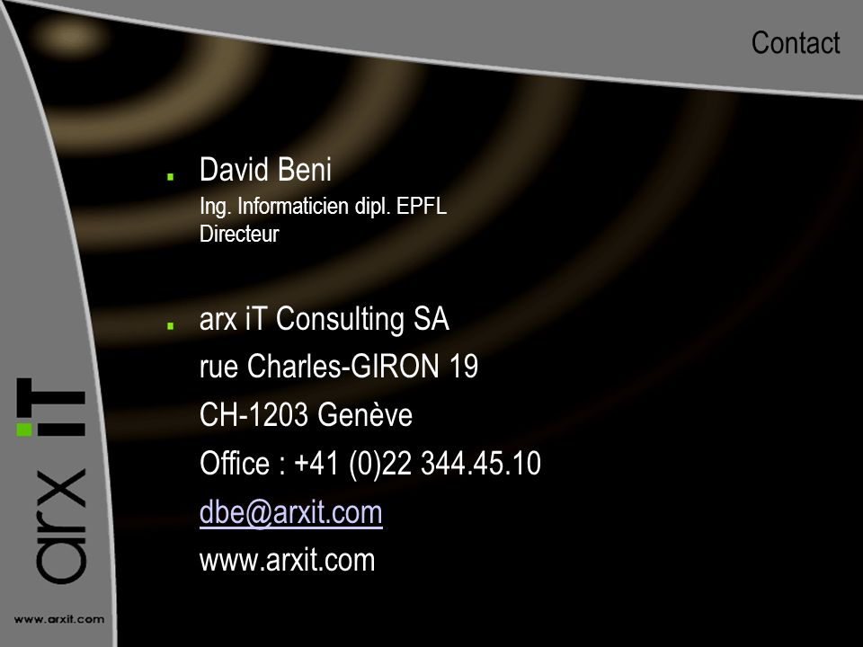 Contact David Beni Ing. Informaticien dipl. EPFL Directeur arx iT Consulting SA rue Charles-GIRON 19 CH-1203 Genève Office : +41 (0)22 344.45.10 dbe@a