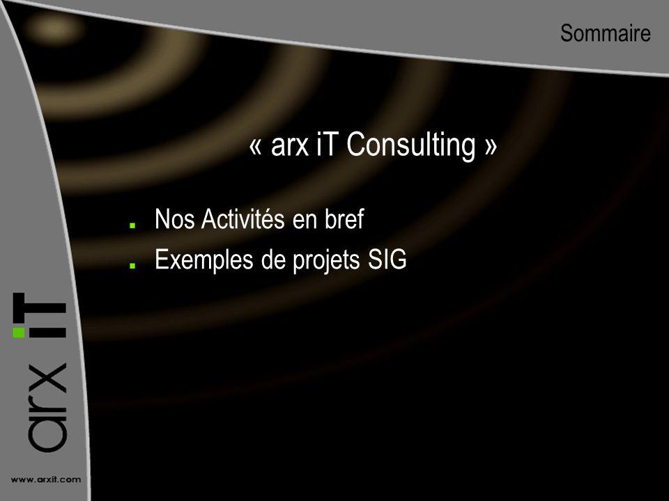 Sommaire Nos Activités en bref Exemples de projets SIG « arx iT Consulting »
