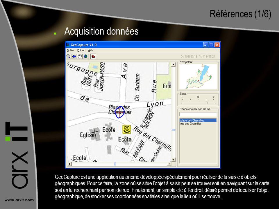 Références (1/6) Acquisition données GeoCapture est une application autonome développée spécialement pour réaliser de la saisie dobjets géographiques.