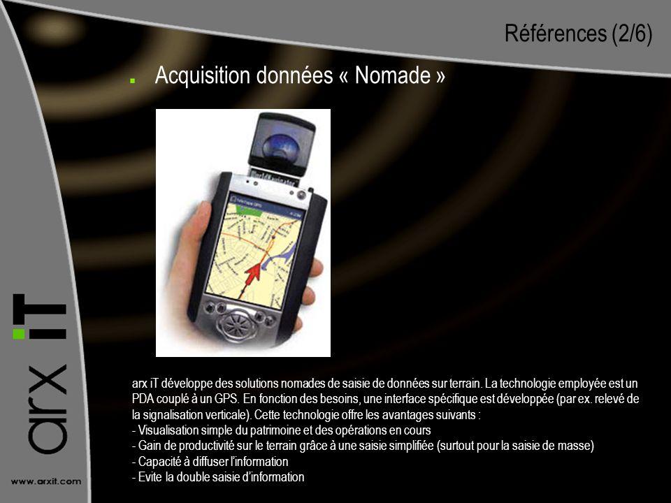 Références (2/6) Acquisition données « Nomade » arx iT développe des solutions nomades de saisie de données sur terrain. La technologie employée est u