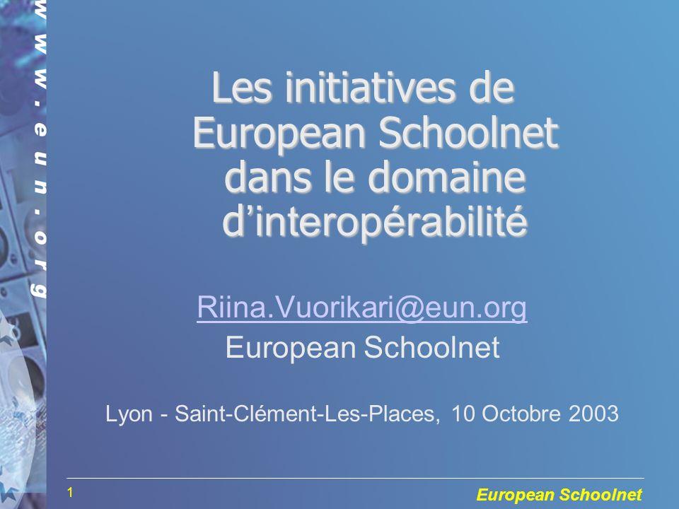 European Schoolnet 1 Les initiatives de European Schoolnet dans le domaine dinteropérabilité Riina.Vuorikari@eun.org European Schoolnet Lyon - Saint-Clément-Les-Places, 10 Octobre 2003