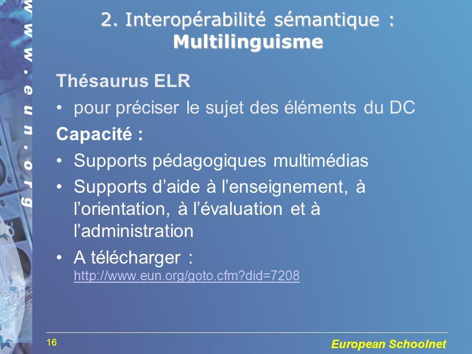 European Schoolnet 16 2. Interopérabilité sémantique : Multilinguisme Thésaurus ELR pour préciser le sujet des éléments du DC Capacité : Supports péda