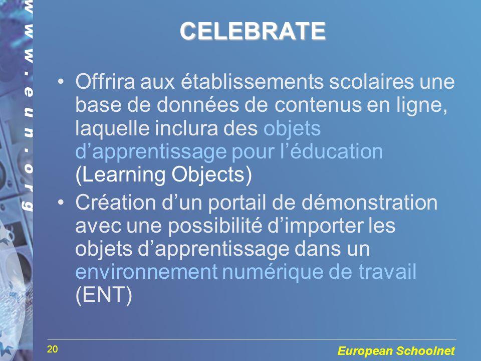 European Schoolnet 20CELEBRATE Offrira aux établissements scolaires une base de données de contenus en ligne, laquelle inclura des objets dapprentissage pour léducation (Learning Objects) Création dun portail de démonstration avec une possibilité dimporter les objets dapprentissage dans un environnement numérique de travail (ENT)