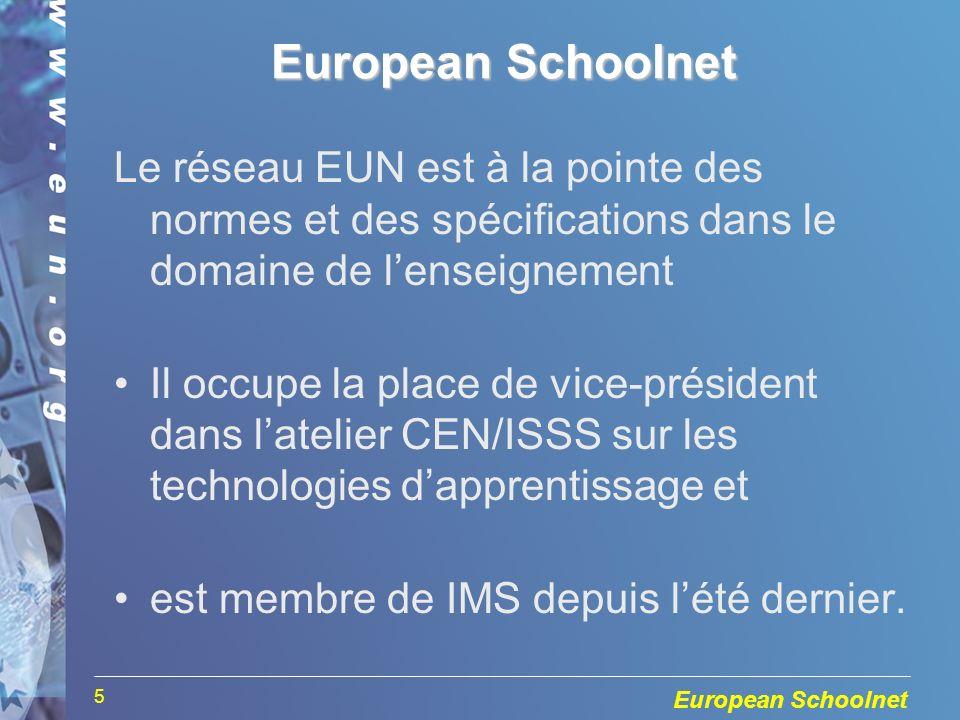 European Schoolnet 5 Le réseau EUN est à la pointe des normes et des spécifications dans le domaine de lenseignement Il occupe la place de vice-président dans latelier CEN/ISSS sur les technologies dapprentissage et est membre de IMS depuis lété dernier.