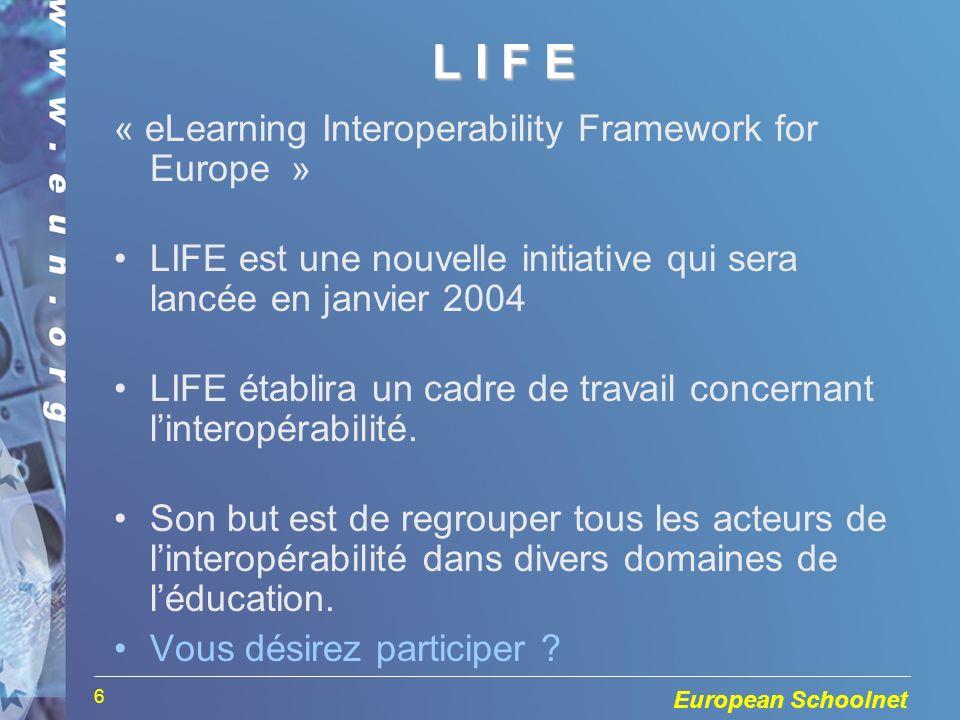 European Schoolnet 6 L I F EL I F EL I F EL I F E « eLearning Interoperability Framework for Europe » LIFE est une nouvelle initiative qui sera lancée
