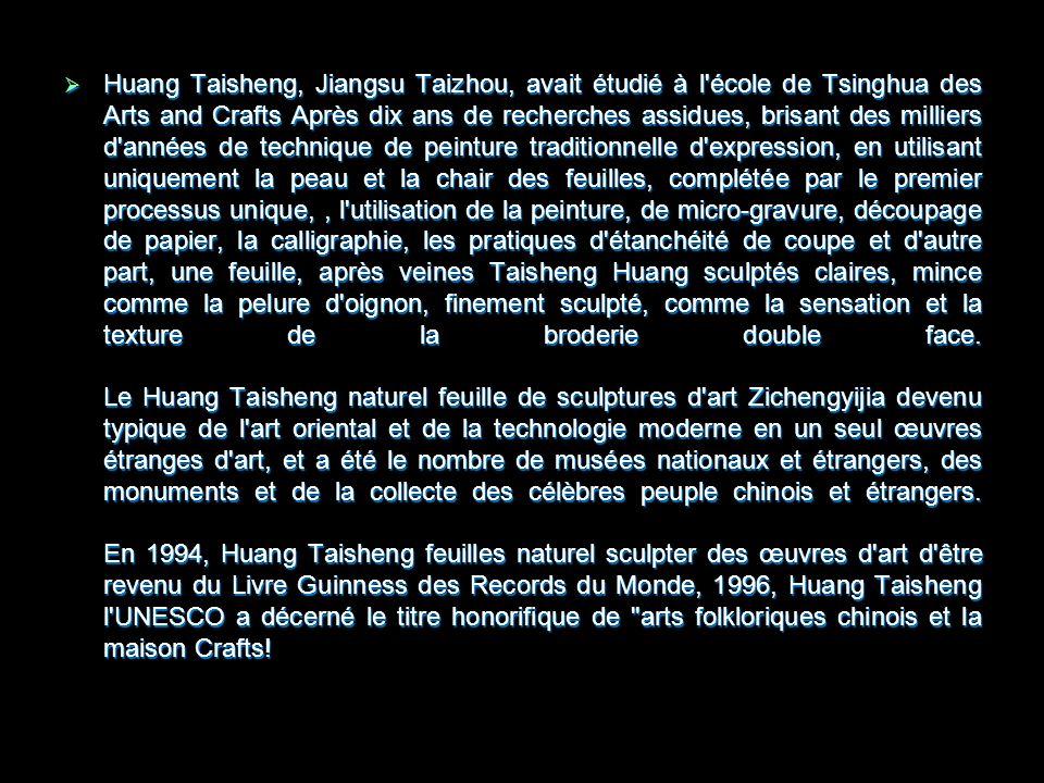 Huang Taisheng, Jiangsu Taizhou, avait étudié à l école de Tsinghua des Arts and Crafts Après dix ans de recherches assidues, brisant des milliers d années de technique de peinture traditionnelle d expression, en utilisant uniquement la peau et la chair des feuilles, complétée par le premier processus unique,, l utilisation de la peinture, de micro-gravure, découpage de papier, la calligraphie, les pratiques d étanchéité de coupe et d autre part, une feuille, après veines Taisheng Huang sculptés claires, mince comme la pelure d oignon, finement sculpté, comme la sensation et la texture de la broderie double face.