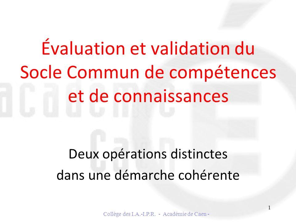 Évaluation et validation du Socle Commun de compétences et de connaissances Deux opérations distinctes dans une démarche cohérente Collège des I.A.-I.