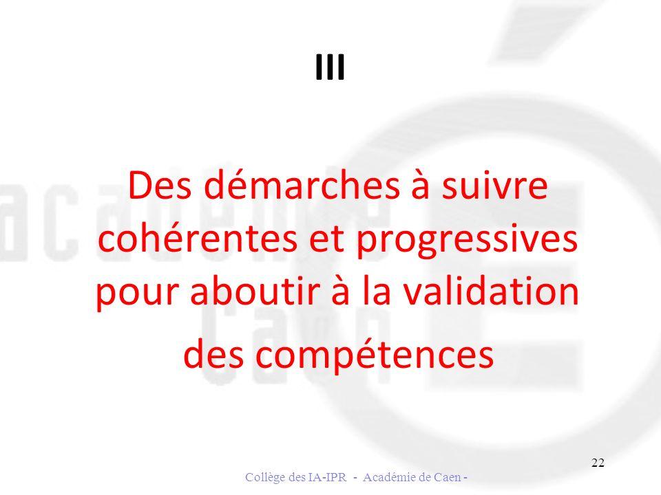 III Des démarches à suivre cohérentes et progressives pour aboutir à la validation des compétences 22 Collège des IA-IPR - Académie de Caen -