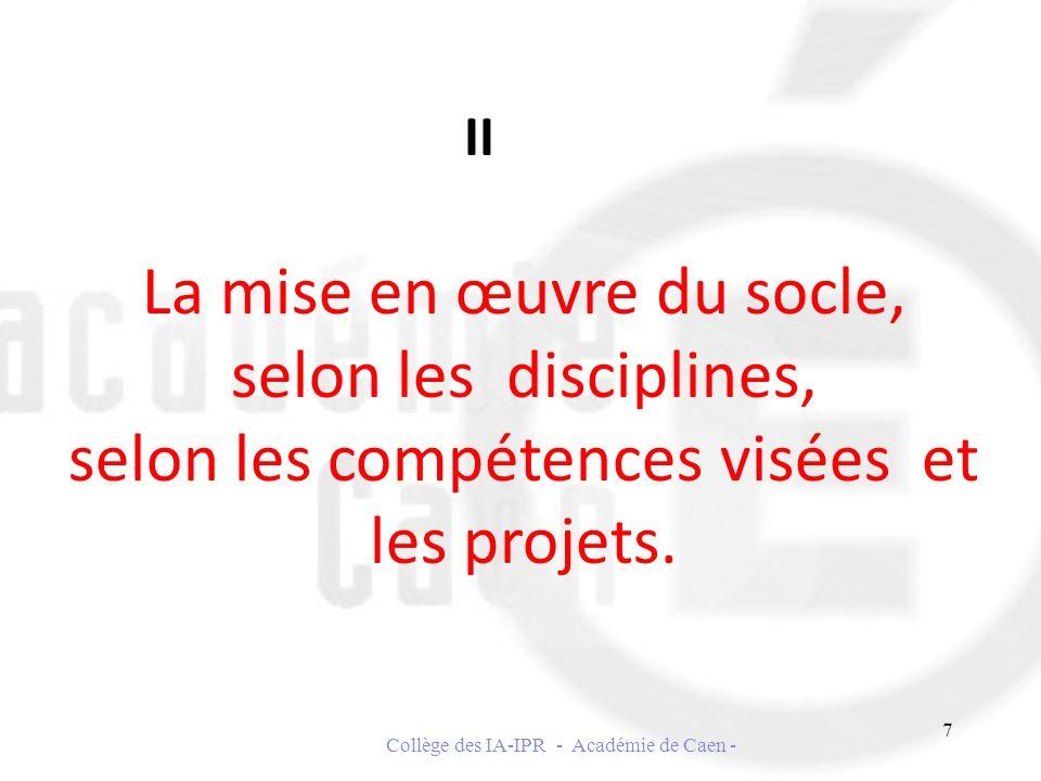 La mise en œuvre du socle, selon les disciplines, selon les compétences visées et les projets. II 7 Collège des IA-IPR - Académie de Caen -