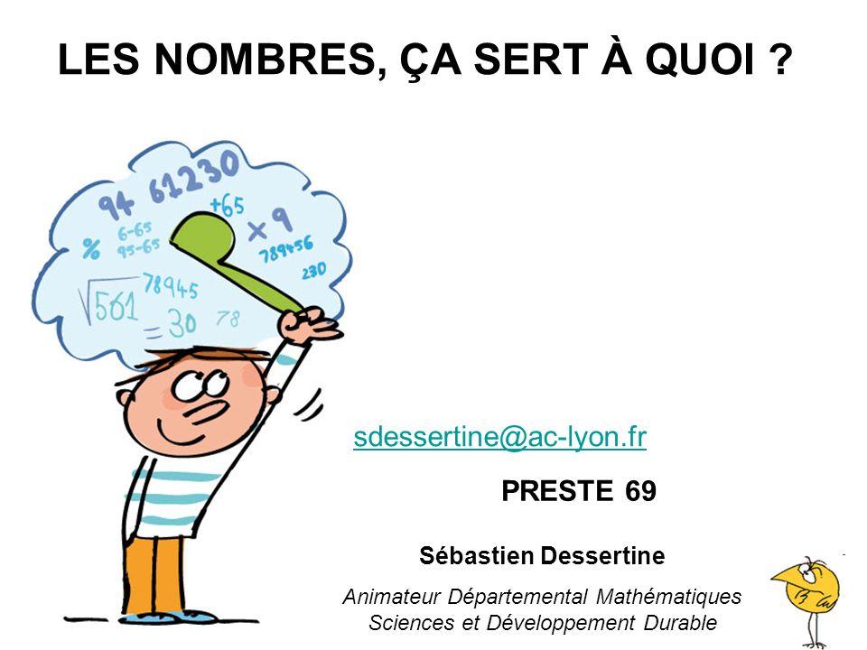 LES NOMBRES, ÇA SERT À QUOI ? sdessertine@ac-lyon.fr Sébastien Dessertine Animateur Départemental Mathématiques Sciences et Développement Durable PRES