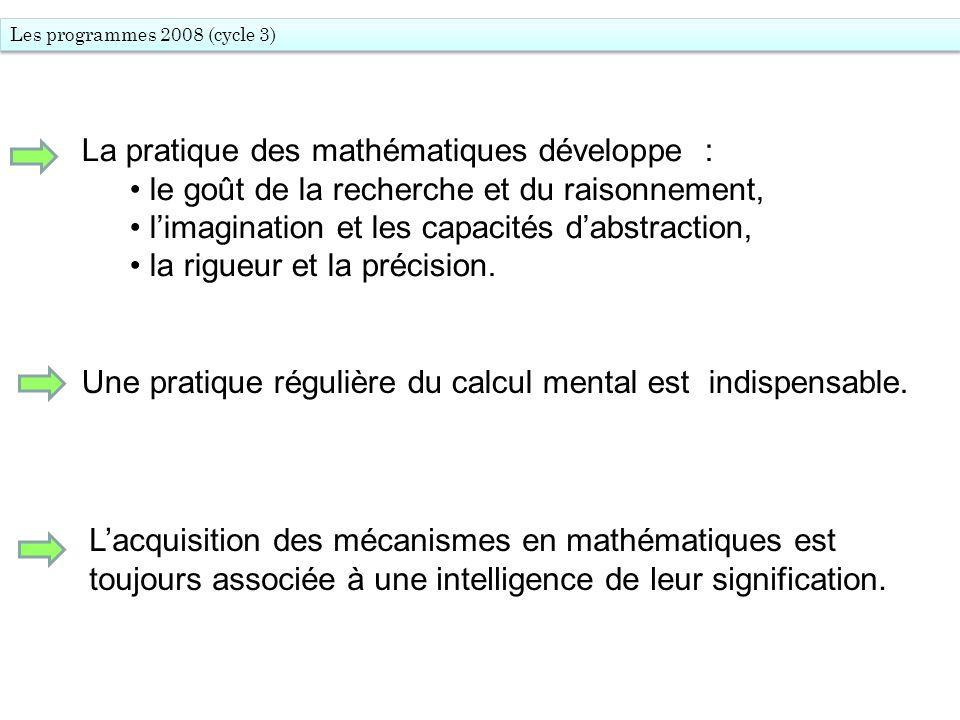 Les programmes 2008 (cycle 3) La pratique des mathématiques développe : le goût de la recherche et du raisonnement, limagination et les capacités dabs
