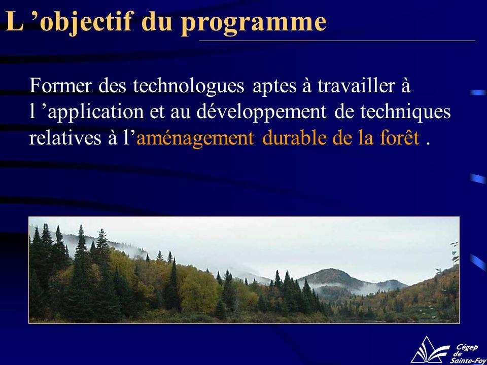 L objectif du programme Former des technologues aptes à travailler à l application et au développement de techniques relatives à laménagement durable de la forêt.