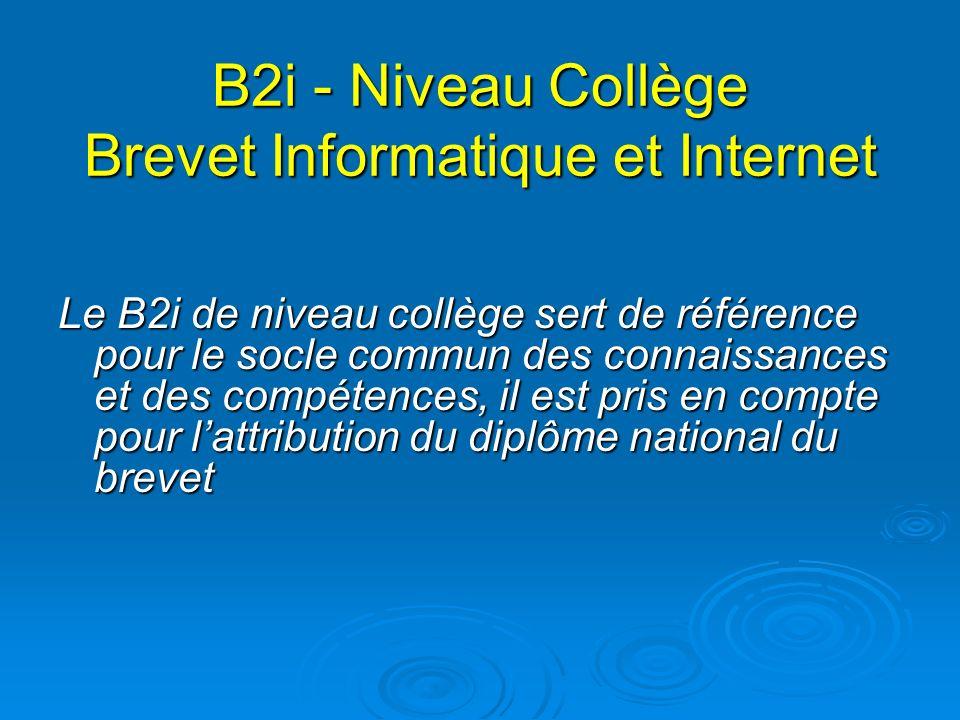 B2i - Niveau Collège Brevet Informatique et Internet Le B2i de niveau collège sert de référence pour le socle commun des connaissances et des compéten