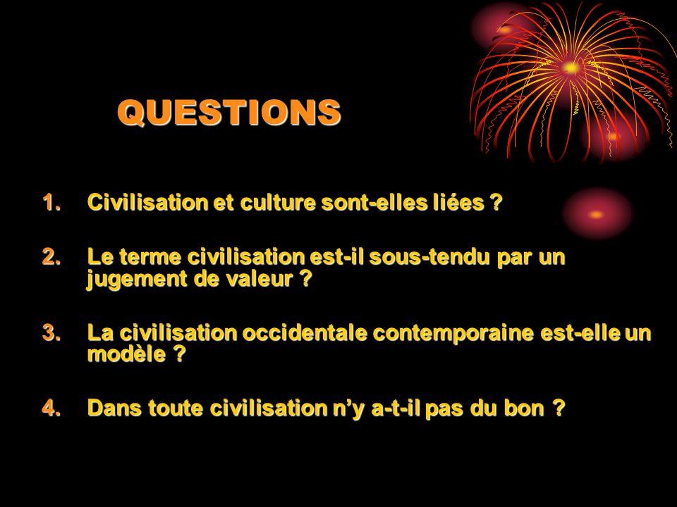 QUESTIONS 1.Civilisation et culture sont-elles liées ? 2.Le terme civilisation est-il sous-tendu par un jugement de valeur ? 3.La civilisation occiden