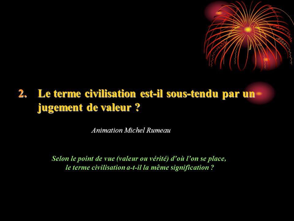 2.Le terme civilisation est-il sous-tendu par un jugement de valeur ? Animation Michel Rumeau Selon le point de vue (valeur ou vérité) doù lon se plac