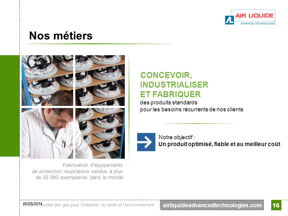 06/05/2014 Leader mondial des gaz pour lindustrie, la santé et lenvironnement 16 airliquideadvancedtechnologies.com 16 Nos métiers CONCEVOIR, INDUSTRI